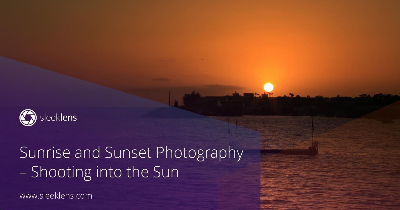 Sunrise and Sunset Photography - A Guide on Shooting into the Sun