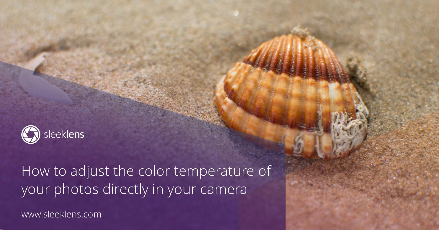How to adjust the color temperature of your photos in your camera