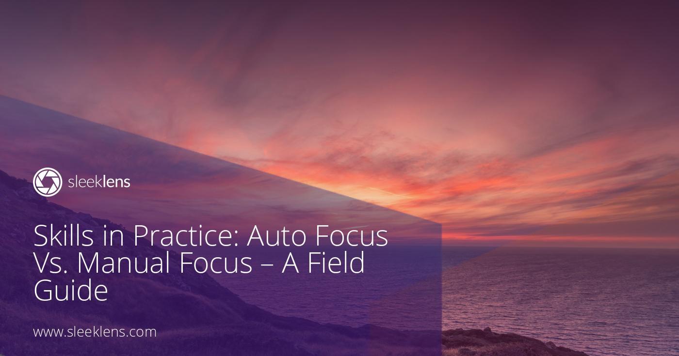 Skills in Practice: Auto Focus Vs. Manual Focus - A Field Guide