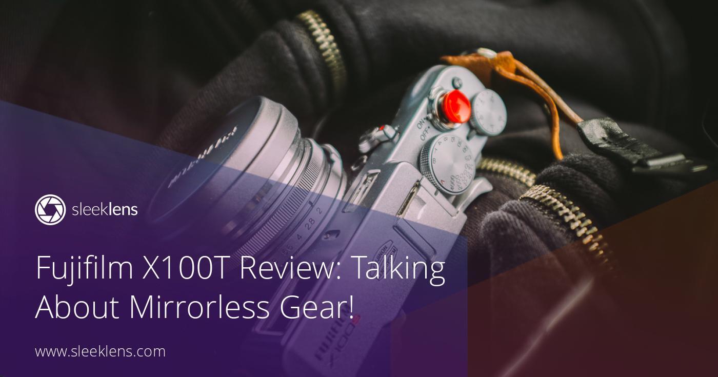 Fujifilm X100T Camera Review: Talking About Mirrorless Gear!