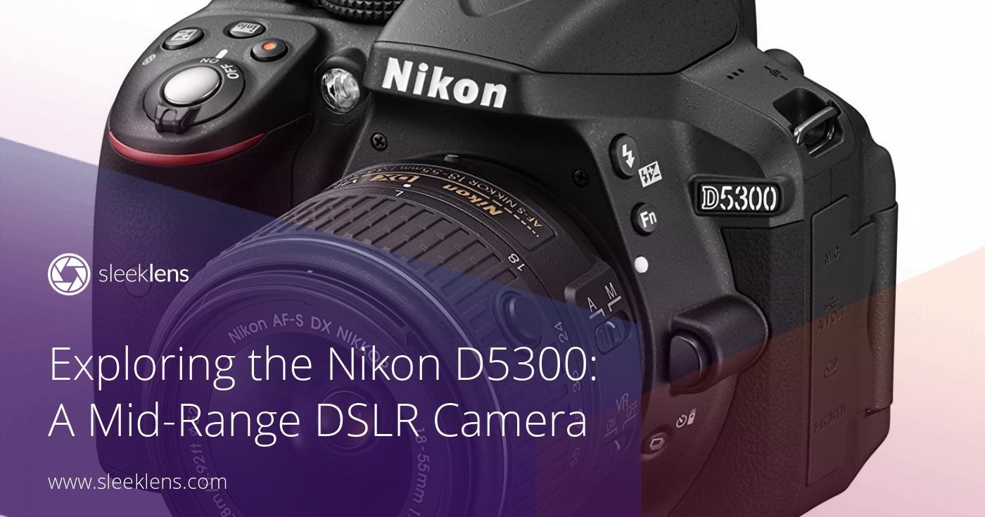 Exploring the Nikon D5300: A Mid-Range Impressive DSLR Camera