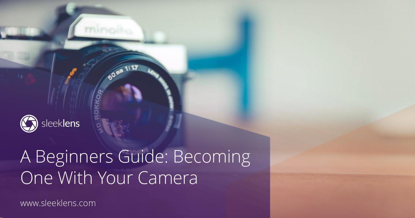 A Beginners Guide: Becoming One With Your Camera