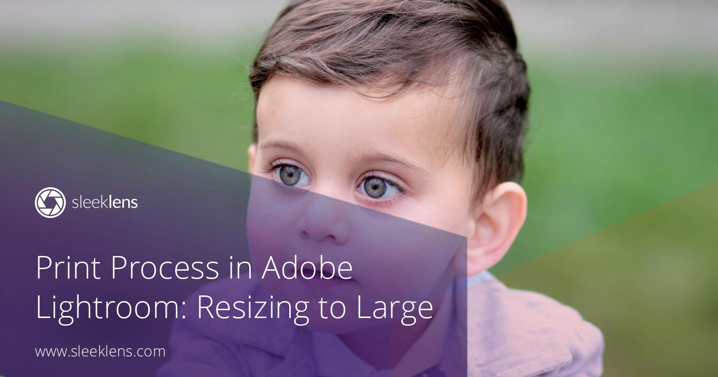Print Process in Adobe Lightroom: Resizing Images to Larger Files