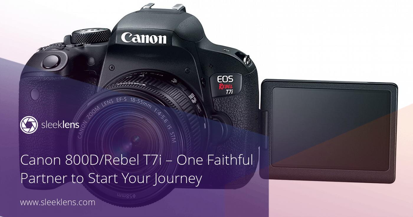 Canon 800D/Rebel T7i - One Faithful Partner to Start Your