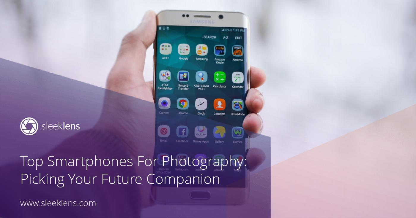 Top Smartphones For Photography: Picking Your Future Companion