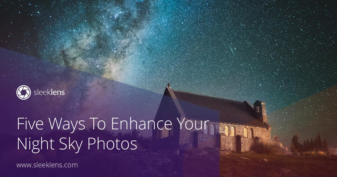 Five Ways To Enhance Your Night Sky Photos: A Quick Guide