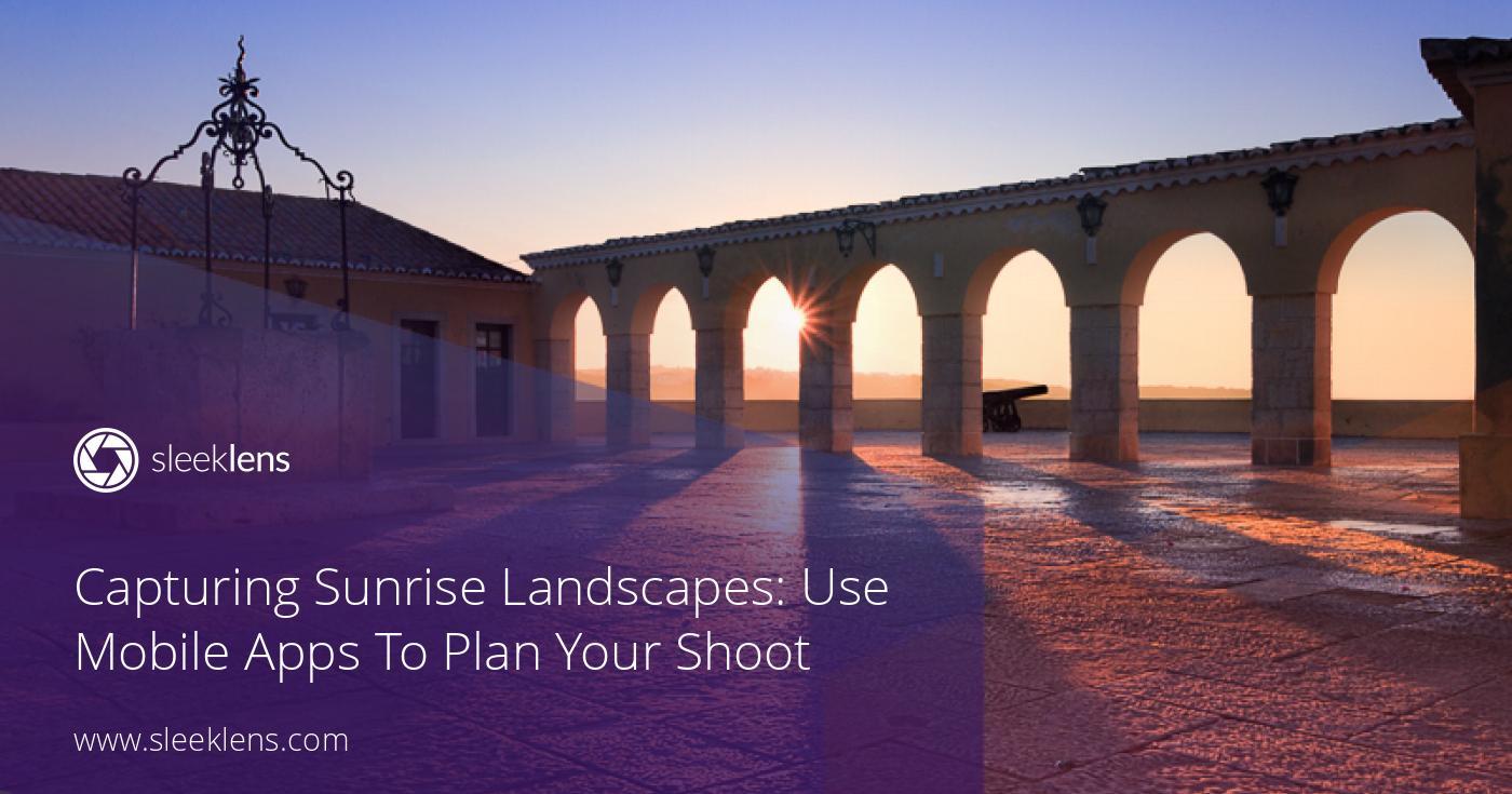 Capturing Sunrise Landscapes: Use Mobile Apps To Plan Tour Shoot