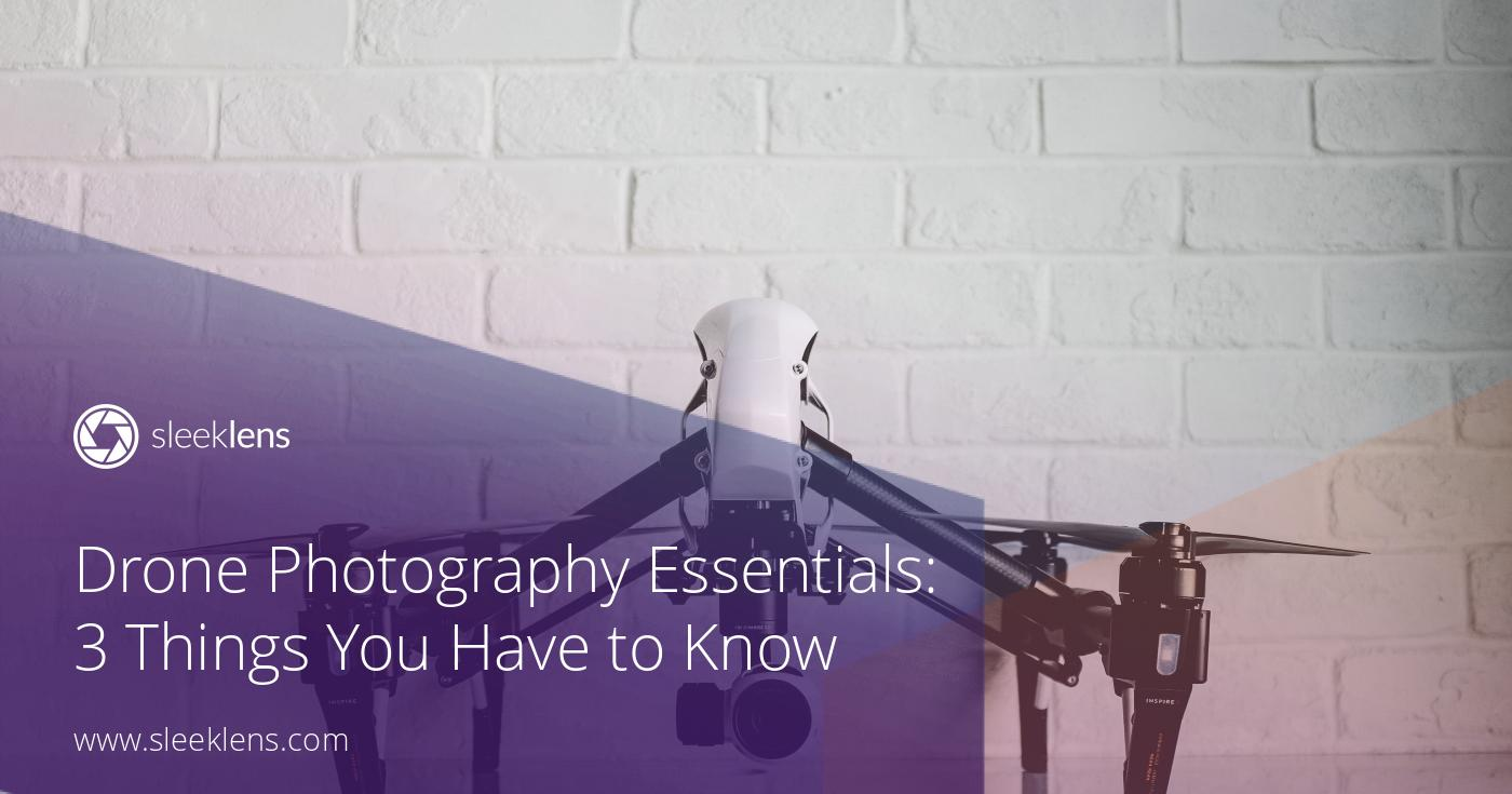 Drone Photography Essentials: 3 Things You Have to Know