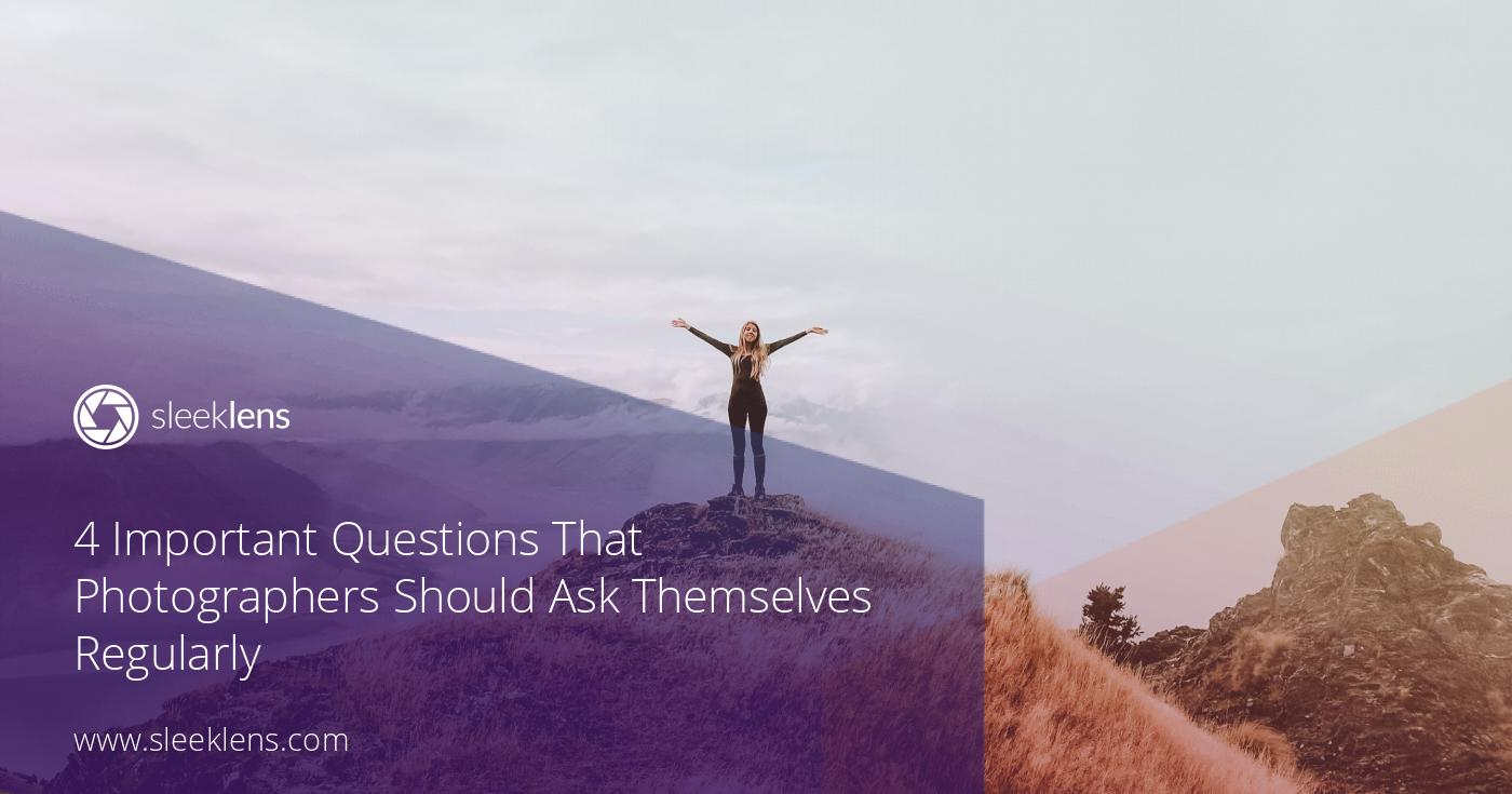 4 Important Questions That Photographers Should Ask Themselves