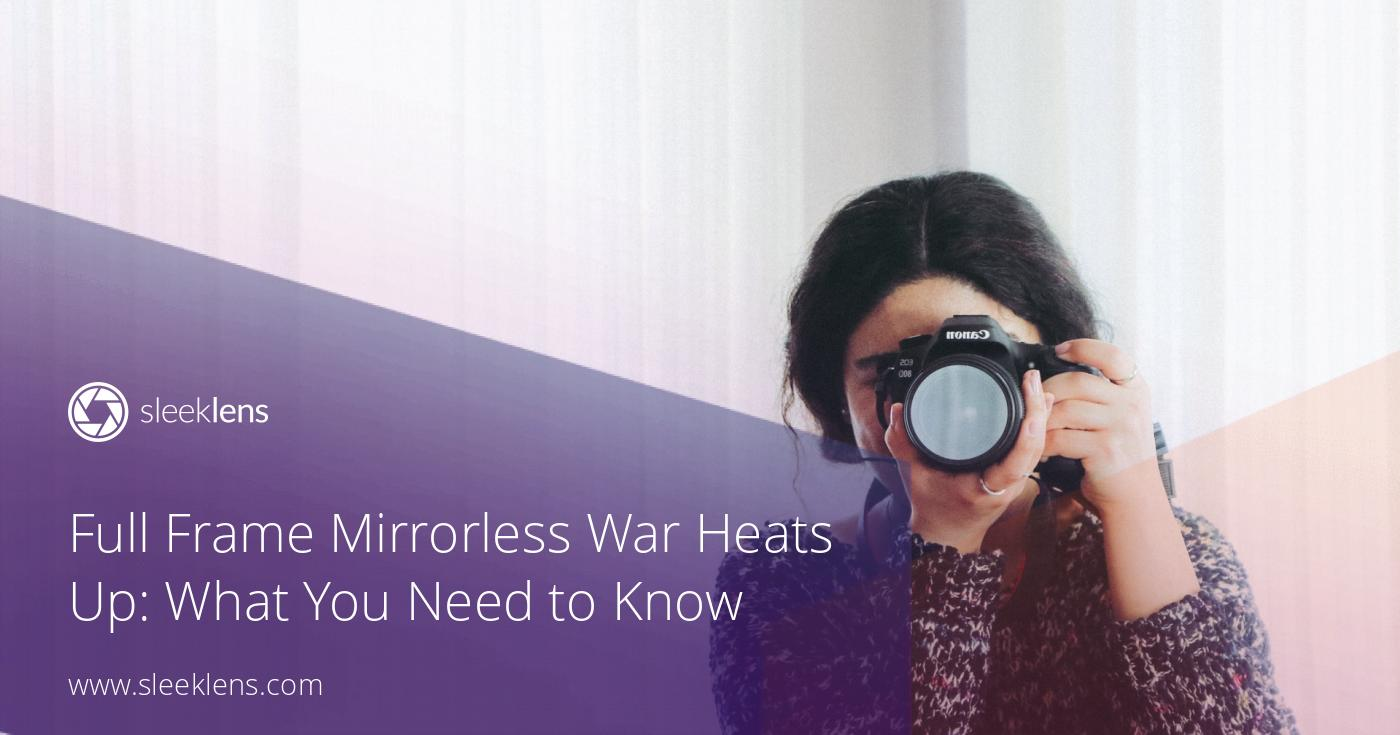 Full Frame Mirrorless War Heats Up: What You Need to Know for 2019 - Sleeklens - Handmade professional Lightroom presets