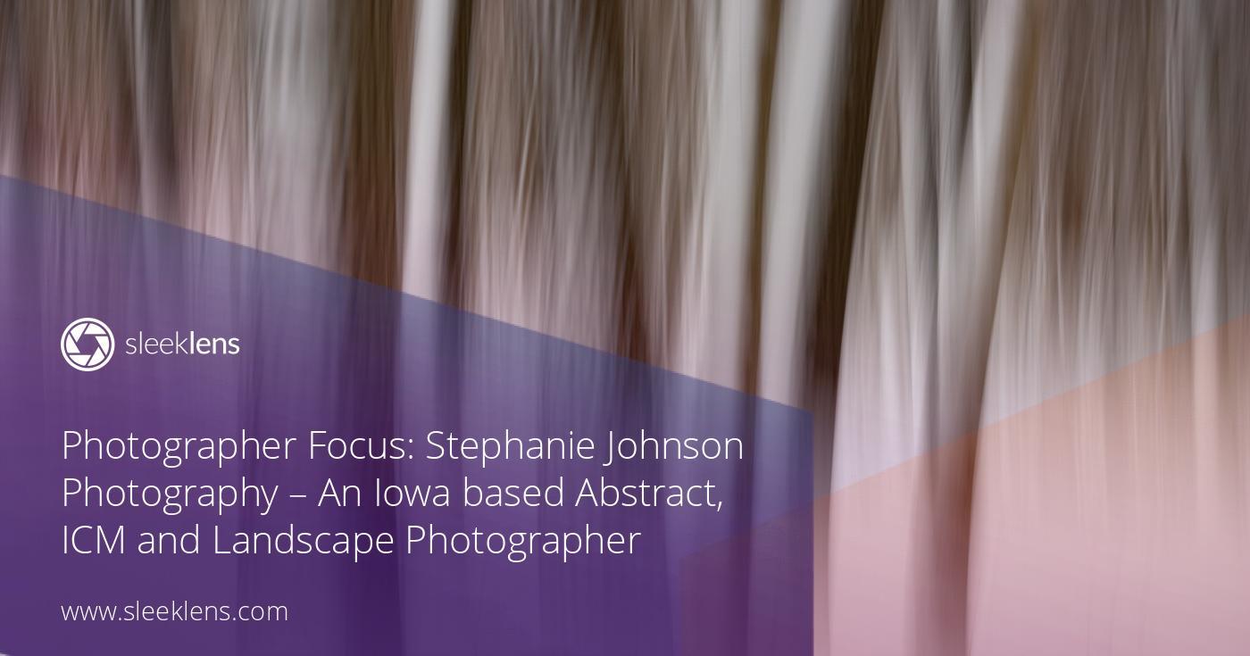 Photographer Focus: Stephanie Johnson Photography - An Iowa based Abstract, ICM & Landscape Photographer - Sleeklens - Handmade professional Lightroom presets