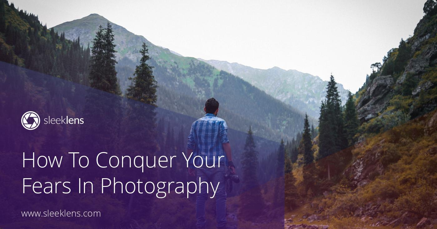 How To Conquer Your Fears In Photography Like a Master